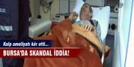 Bursa'da skandal iddia! Kalp ameliyatı kör etti...