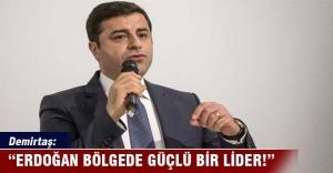 Demirtaş: Erdoğan bölgede güçlü bir lider!