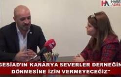 """""""GESİAD'ın Kanarya Sevenler Derneği'ne dönmesine izin vermeyiz"""""""
