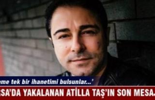 Bursa'da yakalanan Atilla Taş'ın son mesajı