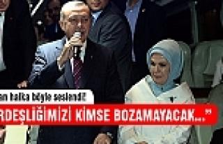 """Erdoğan:""""Bu milletin kardeşliğini kimse bozamayacak"""""""