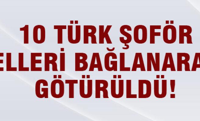 10 Türk şoför elleri bağlanarak götürüldü